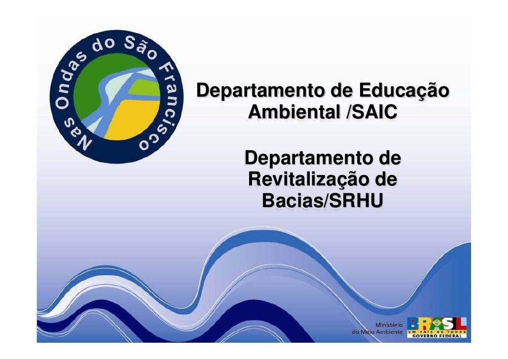 Departamento de Educação      Ambiental /SAIC      Departamento de     Revitalização de      Bacias/SRHU