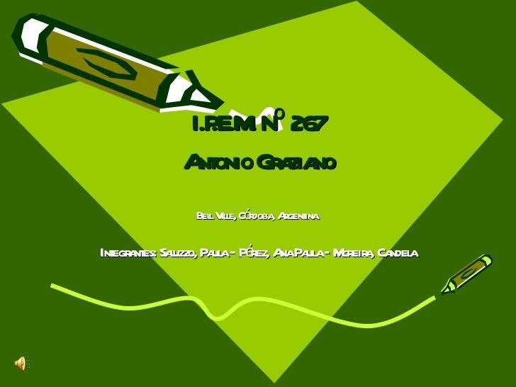 I.P.E.M. Nº 267 Antonio Graziano Bell Ville, Córdoba, Argentina. Integrantes: Saluzzo, Paula – Pérez, Ana Paula – Moreira,...