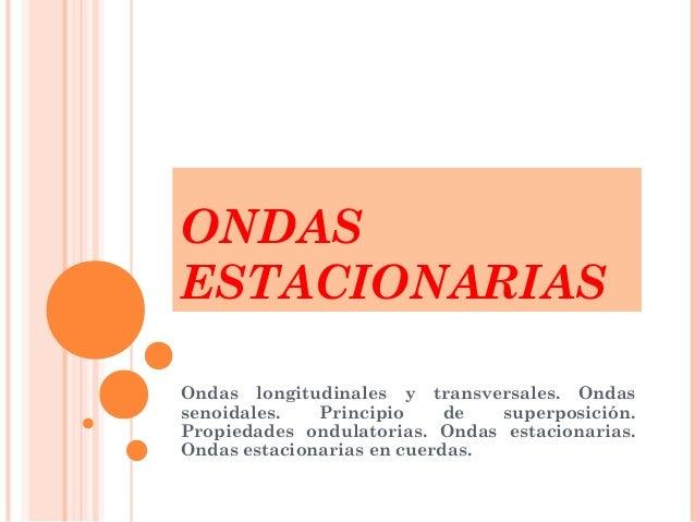 ONDAS ESTACIONARIAS Ondas longitudinales y transversales. Ondas senoidales. Principio de superposición. Propiedades ondula...