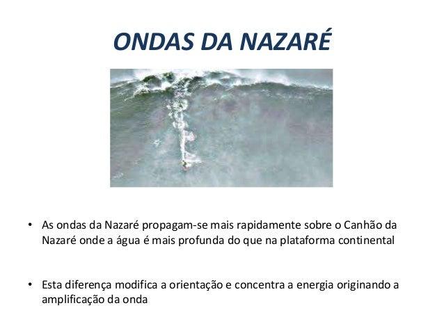 ONDAS DA NAZARÉ  • As ondas da Nazaré propagam-se mais rapidamente sobre o Canhão da Nazaré onde a água é mais profunda do...