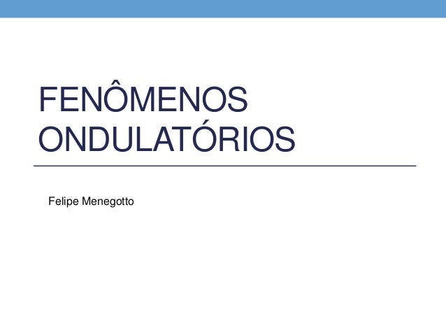 FENÔMENOS  ONDULATÓRIOS  Felipe Menegotto