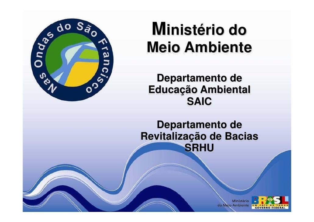 Ministério do  Meio Ambiente   Departamento de  Educação Ambiental        SAIC     Departamento de Revitalização de Bacias...