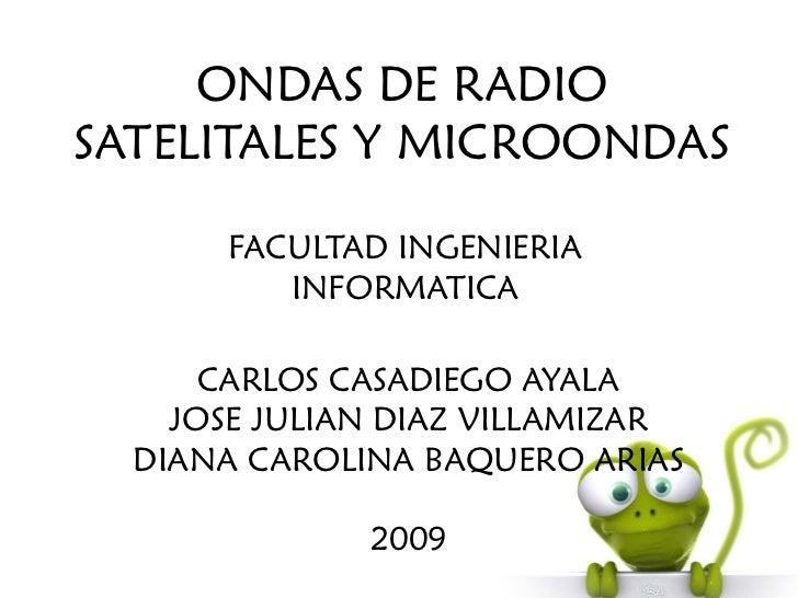 ONDAS DE RADIOSATELITALES Y MICROONDAS       FACULTAD INGENIERIA          INFORMATICA      CARLOS CASADIEGO AYALA    JOSE ...