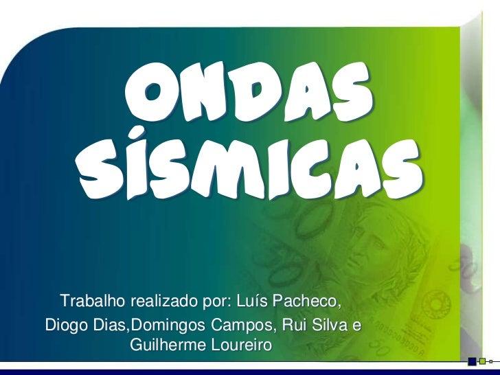 Ondas   Sísmicas  Trabalho realizado por: Luís Pacheco,Diogo Dias,Domingos Campos, Rui Silva e           Guilherme Loureiro