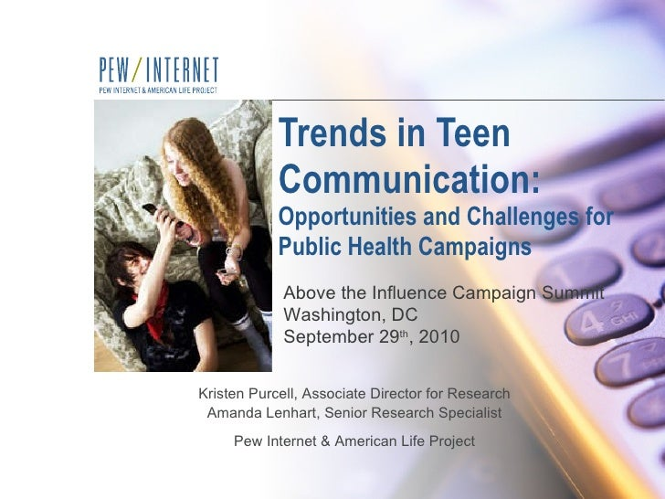 Trends in Teen Communication:  Opportunities and Challenges for Public Health Campaigns Kristen Purcell, Associate Directo...