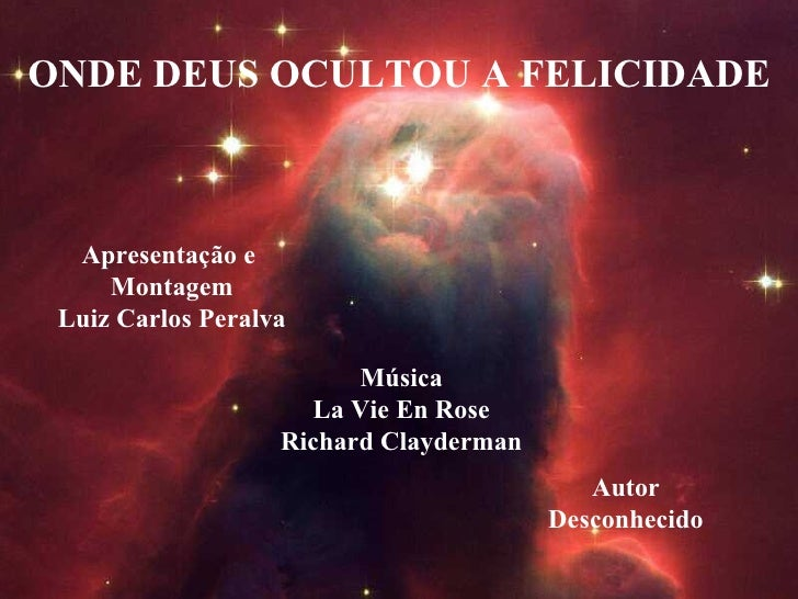 ONDE DEUS OCULTOU A FELICIDADE Apresentação e  Montagem Luiz Carlos Peralva Música La Vie En Rose Richard Clayderman Autor...