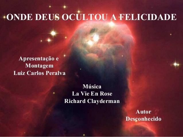 ONDE DEUS OCULTOU A FELICIDADE Apresentação e Montagem Luiz Carlos Peralva Música La Vie En Rose Richard Clayderman Autor ...