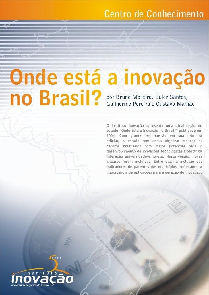 O Instituto Inovação apresenta uma atualização doestudo ―Onde Está a Inovação no Brasil?‖ publicado em2004. Com grande rep...