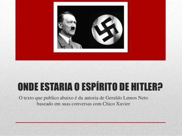 ONDE ESTARIA O ESPÍRITO DE HITLER? O texto que publico abaixo é da autoria de Geraldo Lemos Neto baseado em suas conversas...