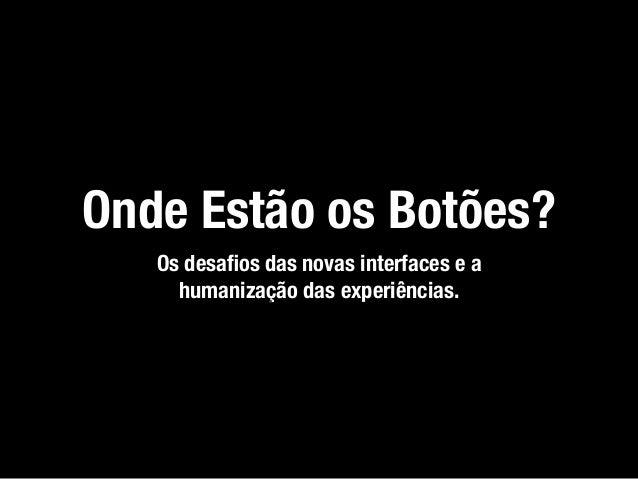 Onde Estão os Botões? Os desafios das novas interfaces e a humanização das experiências.