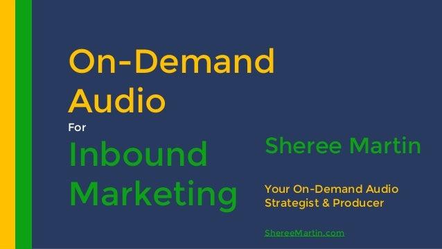 On-Demand Audio For Inbound Marketing Sheree Martin Your On-Demand Audio Strategist & Producer ShereeMartin.com