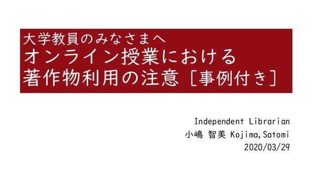 大学教員のみなさまへ オンライン授業における 著作物利用の注意 [事例付き] Independent Librarian 小嶋 智美 Kojima,Satomi 2020/03/29