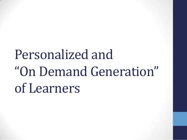 """Personalized and """"On Demand Generation"""" of Learners"""
