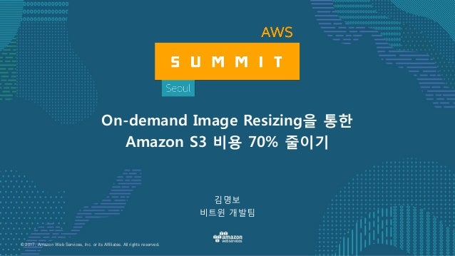 © 2017, Amazon Web Services, Inc. or its Affiliates. All rights reserved. 김명보 비트윈 개발팀 On-demand Image Resizing을 통한 Amazon ...