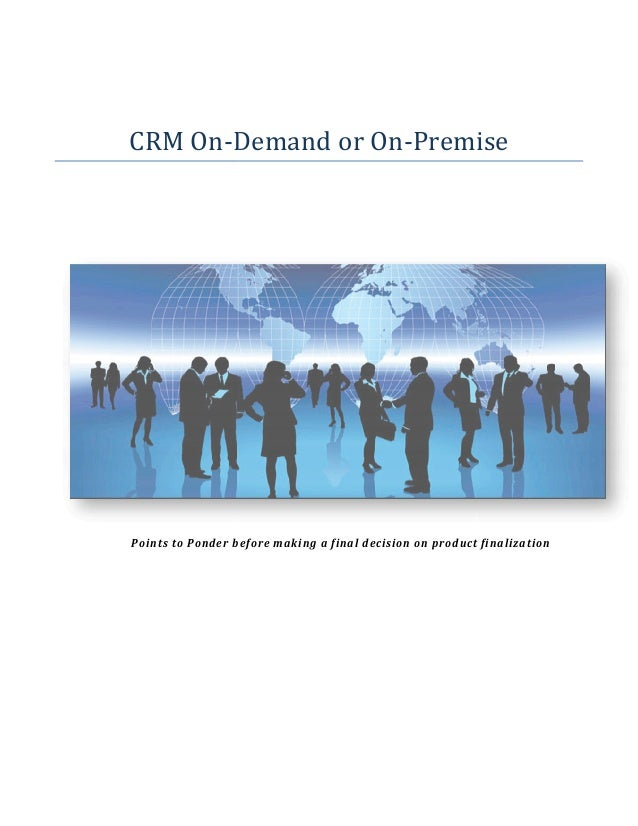 CRM On-Demand or On Premise Demand On-Premise  Points to Ponder before making a final decision on product finalization