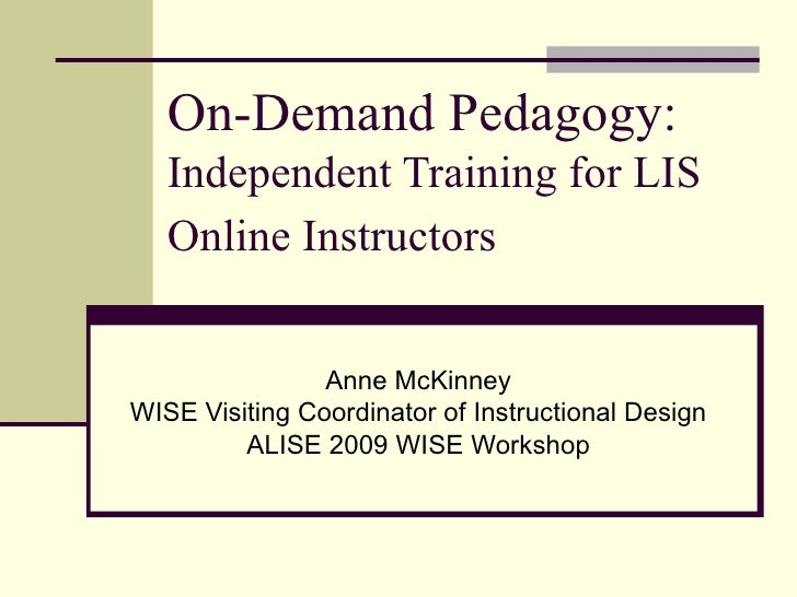 On-Demand Pedagogy:  Independent Training for LIS Online Instructors   Anne McKinney WISE Visiting Coordinator of Instruct...