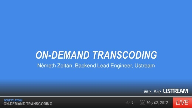 ON-DEMAND TRANSCODING Németh Zoltán, Backend Lead Engineer, Ustream  We. Are. NOW PLAYING  ON-DEMAND TRANSCODING  1  May 0...