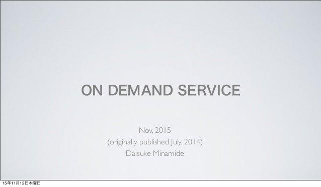 ON DEMAND SERVICE Nov, 2015 (originally published July, 2014) Daisuke Minamide 15年11月12日木曜日