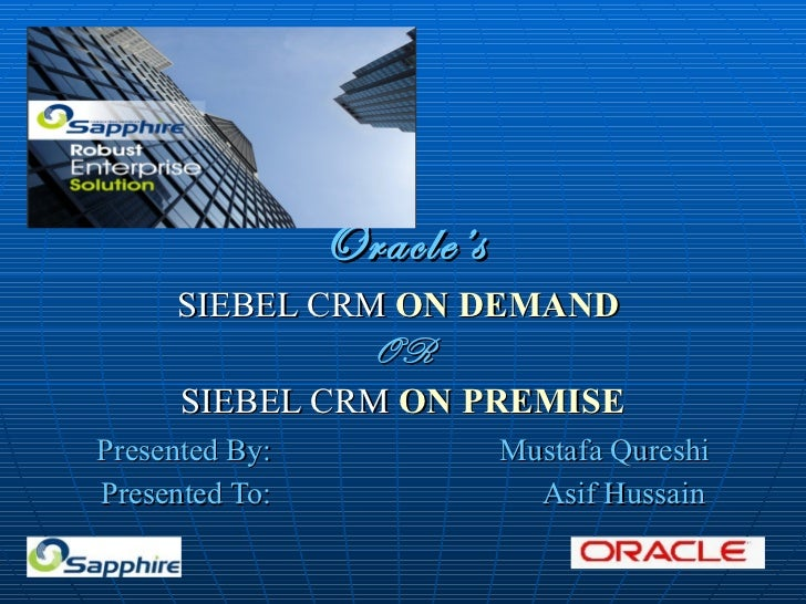 Oracle's SIEBEL CRM  ON DEMAND   OR SIEBEL CRM  ON PREMISE Presented By: Mustafa Qureshi Presented To:  Asif Hussain