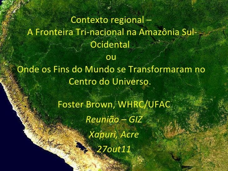 Contexto regional –  A Fronteira Tri-nacional na Amazônia Sul- Ocidental  ou Onde os Fins do Mundo se Transformaram no Cen...