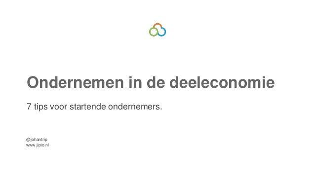 Ondernemen in de deeleconomie  7 tips voor startende ondernemers.  @johantrip  www.jipio.nl