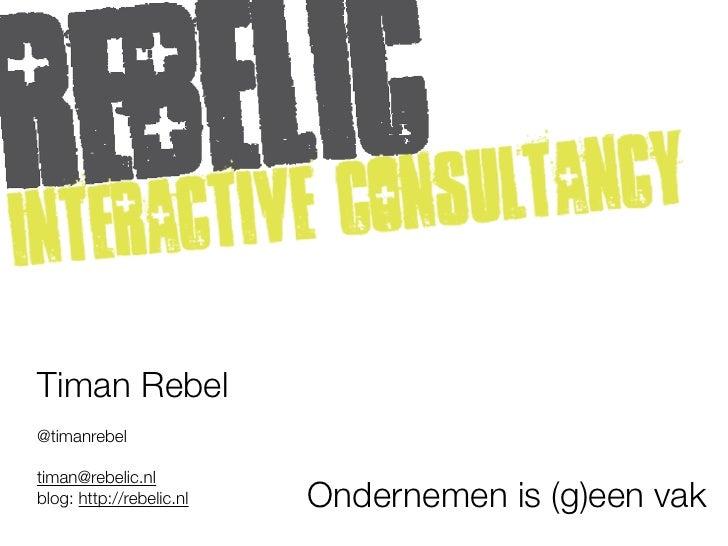 Timan Rebel@timanrebeltiman@rebelic.nlblog: http://rebelic.nl   Ondernemen is (g)een vak