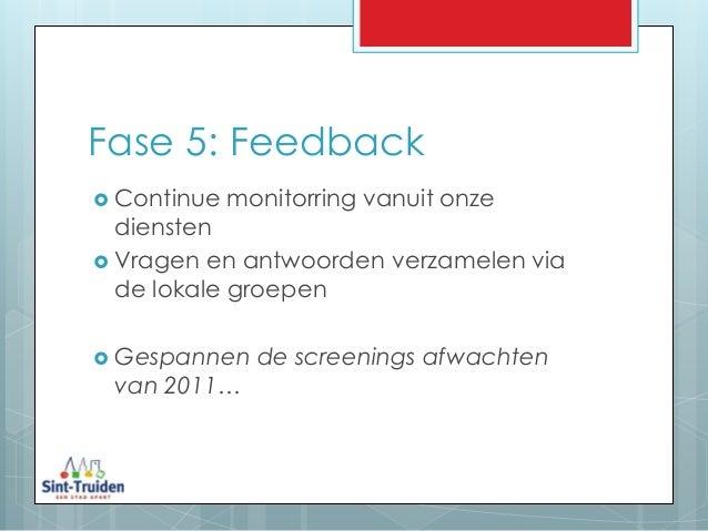 Fase 5: Feedback  Continue monitorring vanuit onze diensten  Vragen en antwoorden verzamelen via de lokale groepen  Ges...