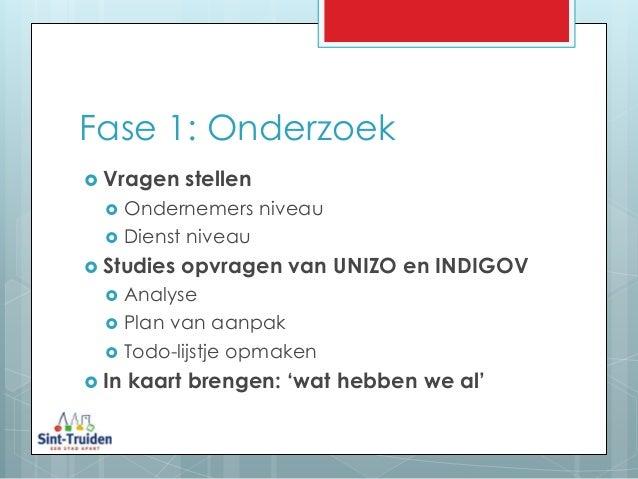 Fase 1: Onderzoek  Vragen stellen  Ondernemers niveau  Dienst niveau  Studies opvragen van UNIZO en INDIGOV  Analyse ...