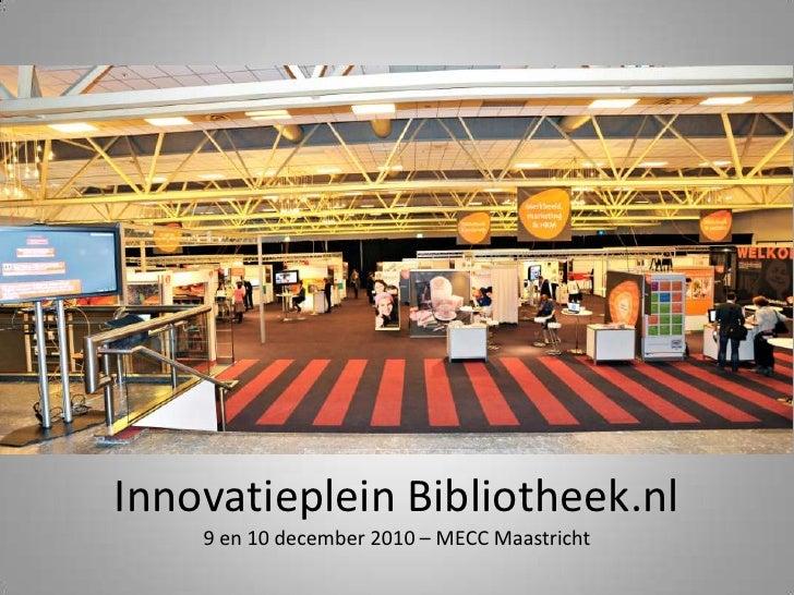 Innovatieplein Bibliotheek.nl9 en 10 december 2010 – MECC Maastricht<br />