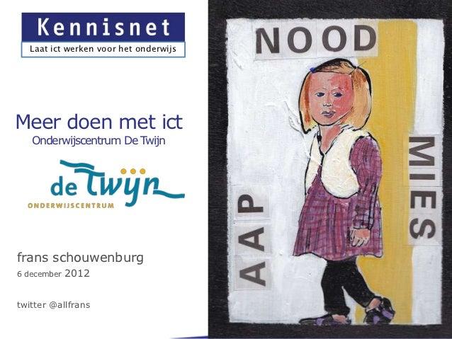 Laat ict werken voor het onderwijsMeer doen met ict   Onderwijscentrum De Twijnfrans schouwenburg6 december   2012twitter ...