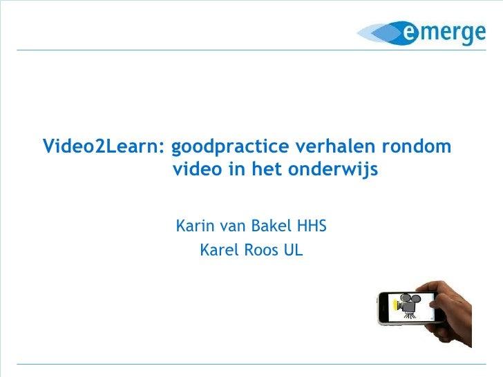 Video2Learn: goodpractice verhalen rondom    video in het onderwijs Karin van Bakel HHS Karel Roos UL