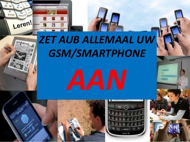 ZET AUB ALLEMAAL UW  GSM/SMARTPHONE    AAN