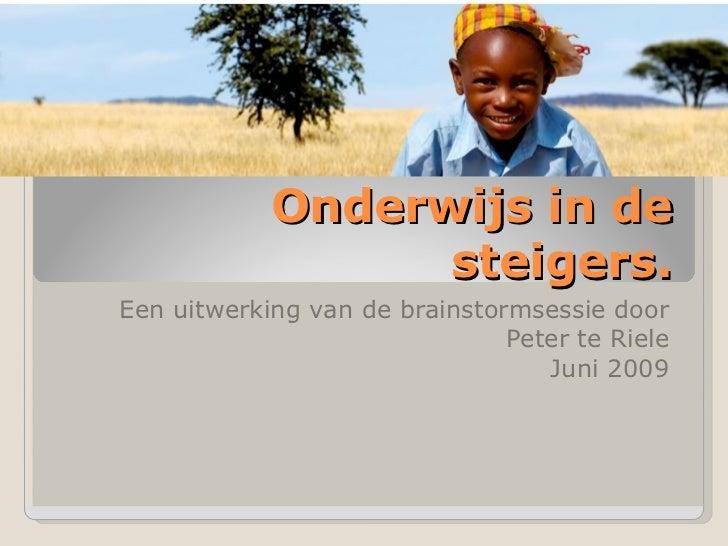 Onderwijs in de steigers. Een uitwerking van de brainstormsessie door Peter te Riele Juni 2009