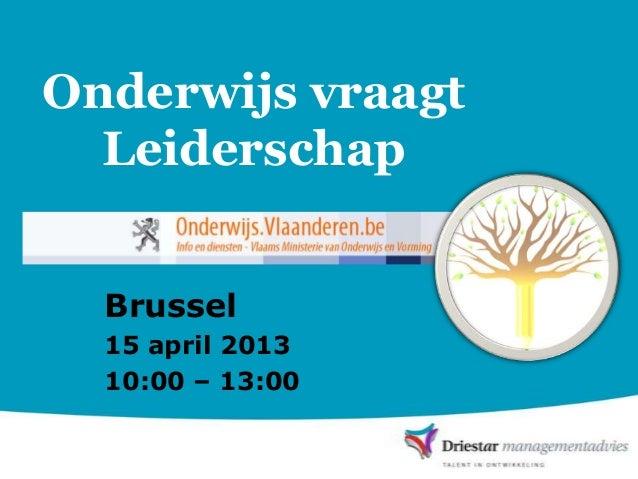 Onderwijs vraagt  Leiderschap  Brussel  15 april 2013  10:00 – 13:00