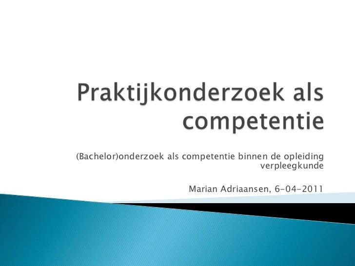 Praktijkonderzoek als competentie<br />(Bachelor)onderzoek als competentie binnen de opleiding verpleegkunde<br />Marian A...