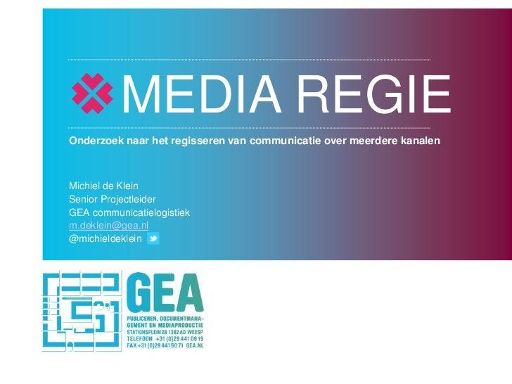 MEDIA REGIEOnderzoek naar het regisseren van communicatie over meerdere kanalenMichiel de KleinSenior ProjectleiderGEA com...