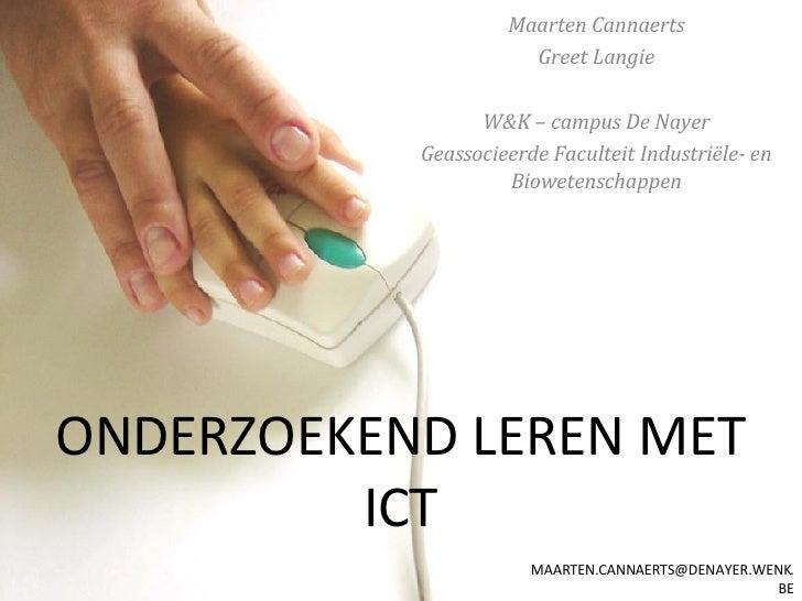 ONDERZOEKEND LEREN MET ICT Maarten Cannaerts Greet Langie W&K – campus De Nayer Geassocieerde Faculteit Industriële- en Bi...