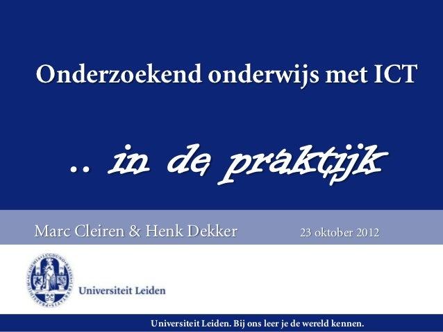Onderzoekend onderwijs met ICT    .. in de praktijkMarc Cleiren & Henk Dekker                         23 oktober 2012     ...