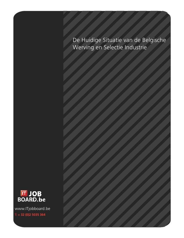 De Huidige Situatie van de Belgische                         Werving en Selectie Industrie     www.ITjobboard.be T: + 32 (...