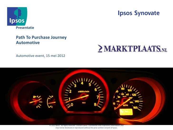 PresentatiePath To Purchase JourneyAutomotiveAutomotive event, 15 mei 2012                   © 2012 Ipsos. All rights rese...