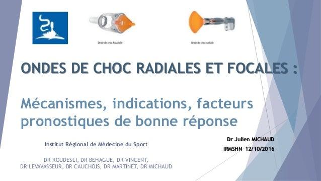ONDES DE CHOC RADIALES ET FOCALES : Mécanismes, indications, facteurs pronostiques de bonne réponse Dr Julien MICHAUD IRMS...