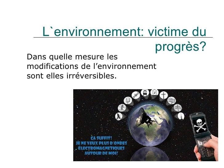 L`environnement: victime du progrès? Dans quelle mesure les modifications de l ' environnement sont elles irréversibles.