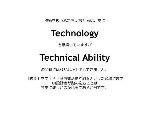 技術を扱う私たちUI設計者は、常に Technology を意識識していますが Technical Ability の問題にはなかなか⼿手出しできません。 「技能」を向上させる啓発活動や教育といった領領域にまで UI設計者が踏み込むことは ⾮非...