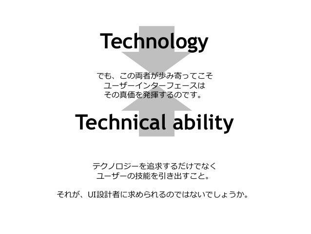 Technology でも、この両者が歩み寄ってこそ ユーザーインターフェースは その真価を発揮するのです。 Technical ability テクノロジーを追求するだけでなく ユーザーの技能を引き出すこと。 それが、UI設計者に求められるの...