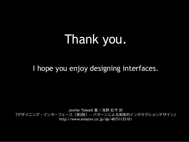 Thank you. I hope you enjoy designing interfaces. Jenifer Tidwell 著 / 浅野 紀予 訳 『デザイニング・インターフェース(第2版)― パターンによる実践的インタラクションデ...
