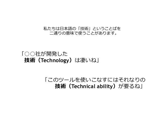 私たちは⽇日本語の「技術」ということばを ⼆二通りの意味で使うことがあります。 「○○社が開発した  技術(Technology)は凄いね」 「このツールを使いこなすにはそれなりの 技術(Technical ability)が要るね」
