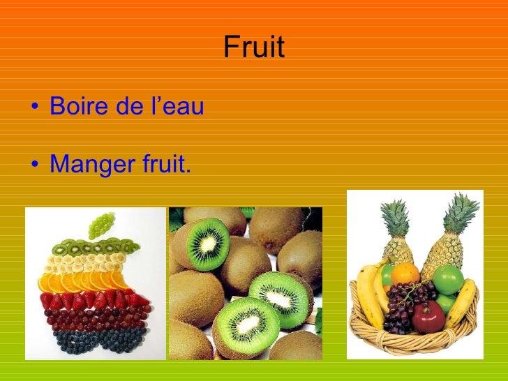 Fruit <ul><li>Boire de l'eau </li></ul><ul><li>Manger fruit.   </li></ul>