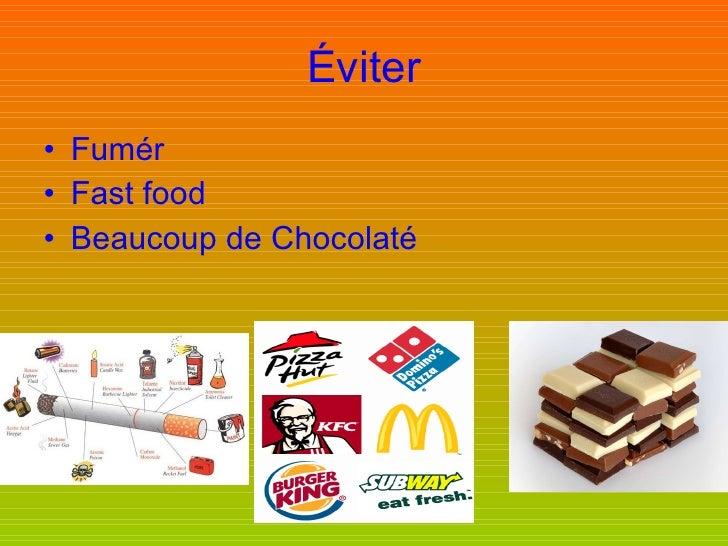 Éviter <ul><li>Fumér </li></ul><ul><li>Fast food </li></ul><ul><li>Beaucoup de Chocolaté </li></ul>