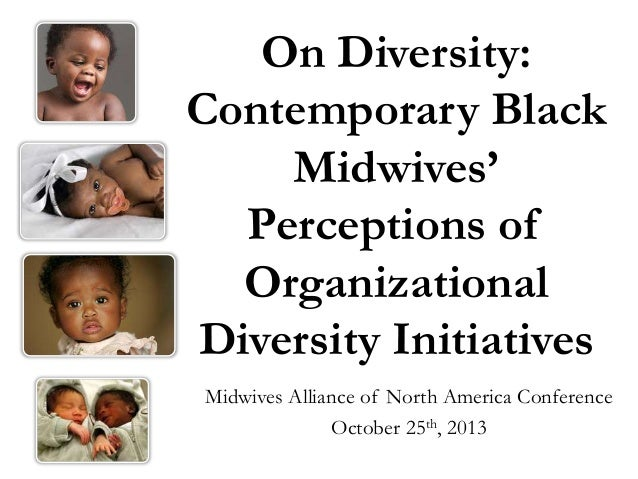 On Diversity: Contemporary Black Midwives' Perceptions of Organizational Diversity Initiatives Midwives Alliance of North ...