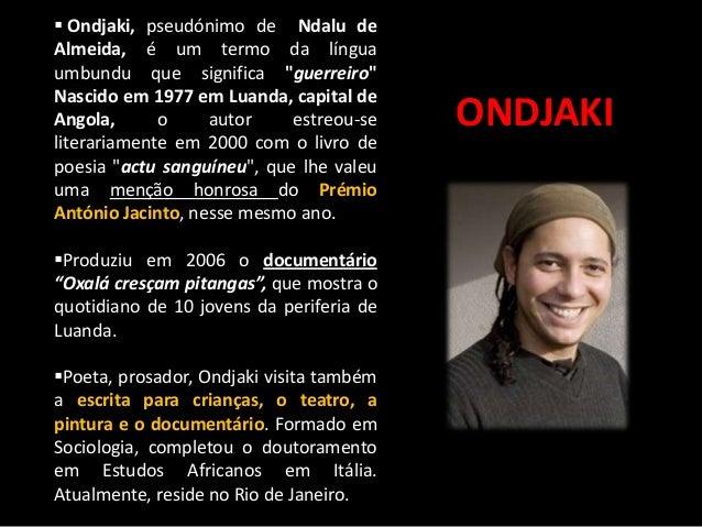 """ Ondjaki, pseudónimo de Ndalu de Almeida, é um termo da língua umbundu que significa """"guerreiro"""" Nascido em 1977 em Luand..."""